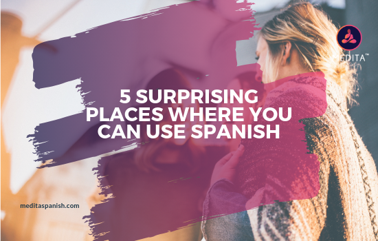 5 SURPRISING PLACES WHERE YOU CAN USE SPANISH