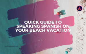 Quick Guide To Speaking Spanish On Your Beach Vacation
